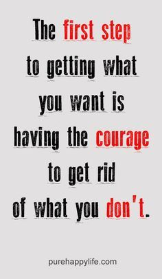 The First Step Of Getting What you Want Is Getting Rid Of What You Don't