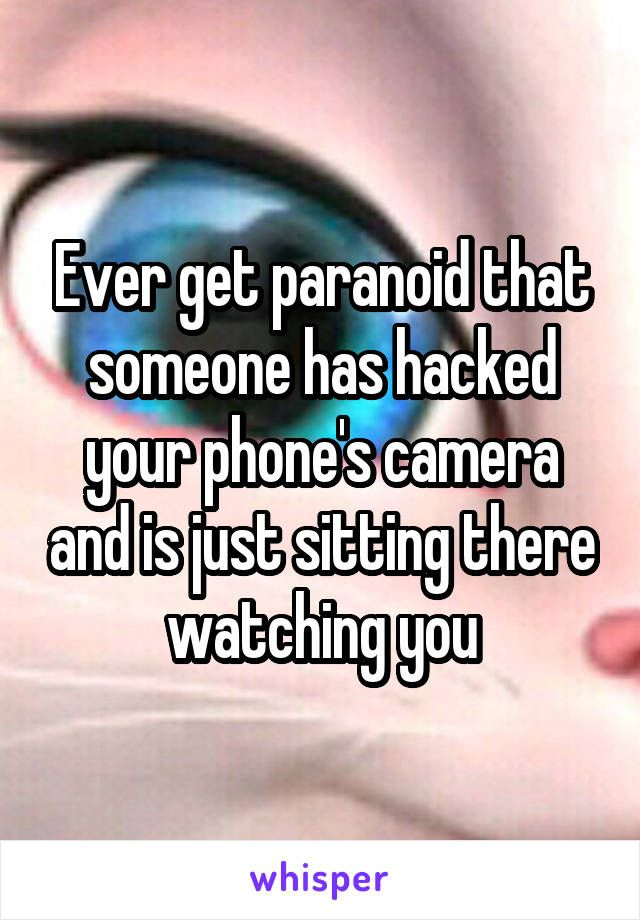 Ever Get Paranoid That Someone Has Hacked Your Phone S Camera And Is Just Sitting There Watching You Whisper Quotes Whisper Confessions Funny Quotes