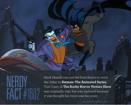 Nerdy Fact #1602: Mark Hamill was not the first choice to voice the Joker in Batman: The Animated Series. Tim Curry of The Rocky Horror Picture Show was originally cast, but was replaced because it was thought his voice was too scary. (Source.)