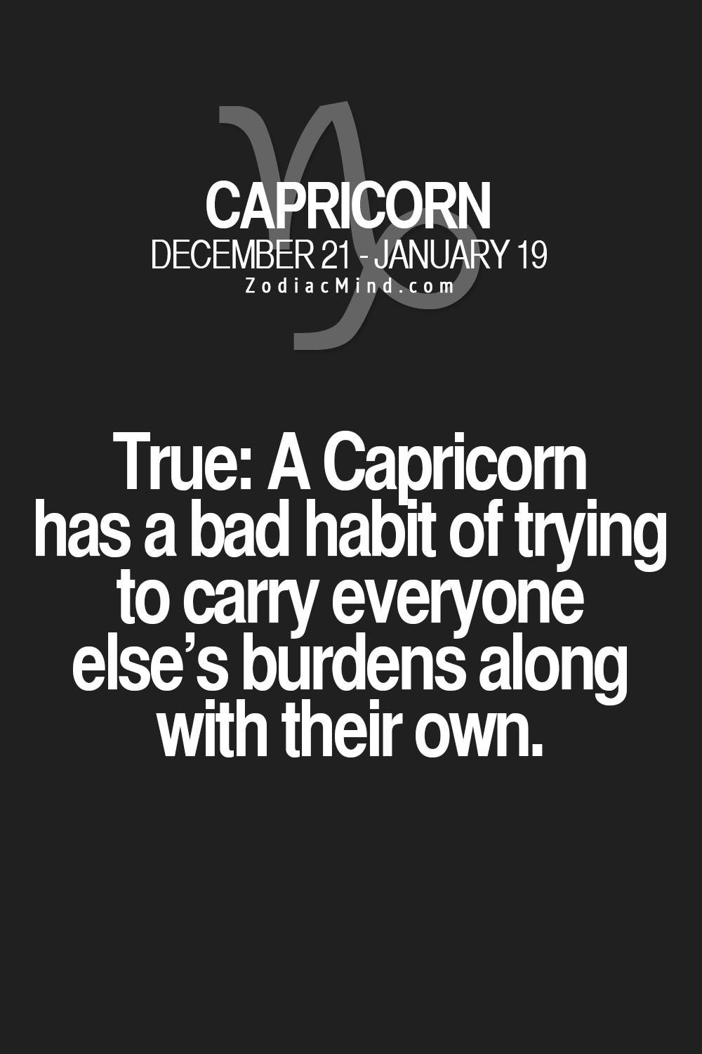 True: A Capricorn has a bad habit of trying to carry