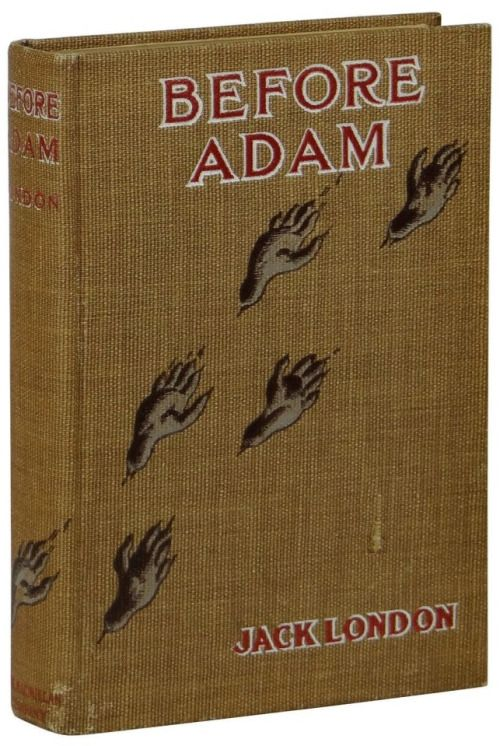 """Before Adam. Jack London. New York: The Macmillan Company, 1907. First edition, first printing.  """"As imagination grew it is likely that the fear of death increased until the Folk that were to come projected this fear into the dark and peopled it with spirits."""""""