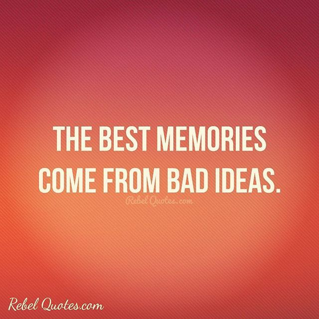 Memories Coming Back Quotes: The Best Memories Come From Bad Ideas. #rebelquotes #wtf