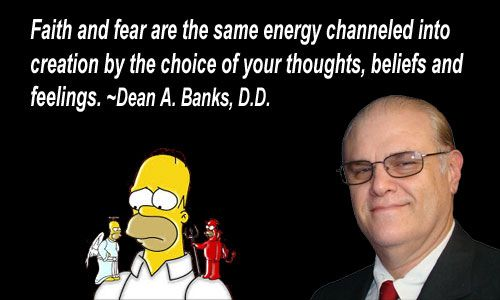 Faith and fear are the same energy channeled into creation by the choice of your thoughts, beliefs and feelings. ~Dean A. Banks, D.D.
