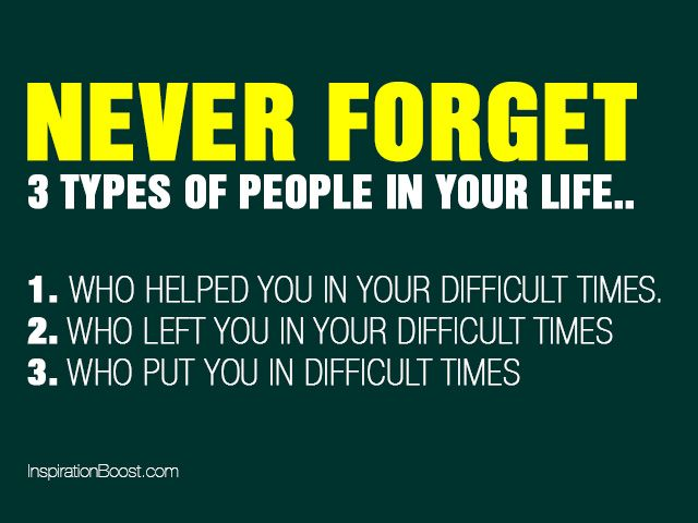 remember, love and cherish those who helped you in your most difficult times and be done with the rest