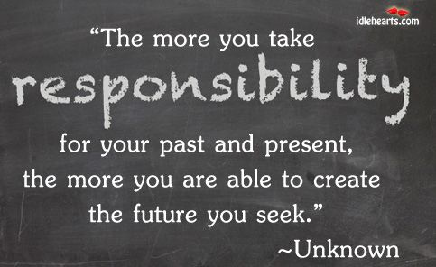 The More You Take Responsibility For Your Past And Present The More You Are Able To Create The Future You Seek Responsibility Quotes Victim Quotes No Response