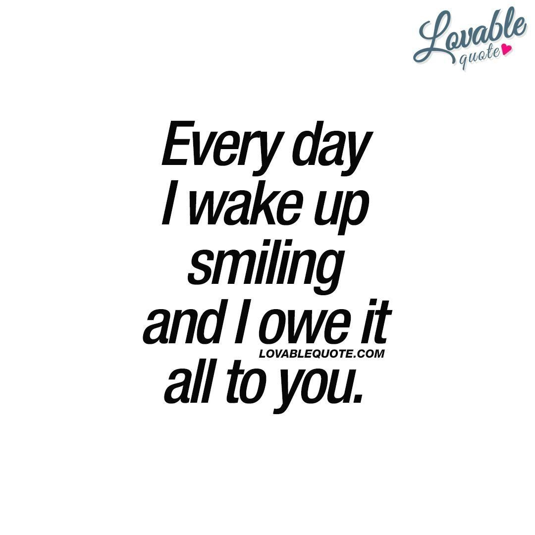 Happy Qoute For Him Or Her Every Day I Wake Up Smiling And I Owe It All To You 1000 Happy Quotes Happy Quotes Inspirational Wake Up Quotes