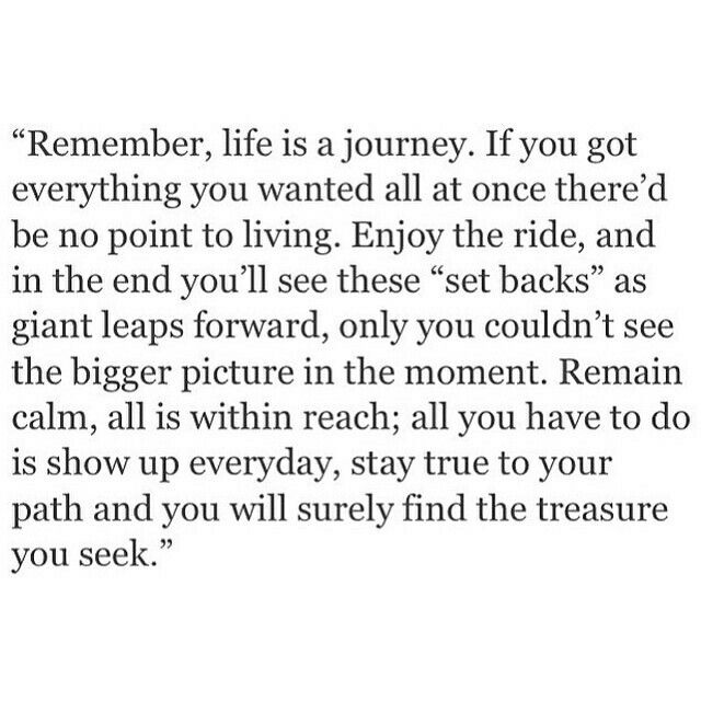 Remember life is a journey, enjoy the ride.