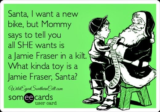 Santa,  Mommy says to tell you all SHE wants is a Jamie Fraser in a kilt. What kinda toy is a Jamie Fraser, Santa?    Jamie Fraser in a kilt is the BEST kinda toy, Santa!  from WildEyedSouthernCelt.com