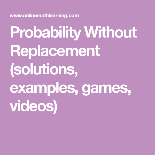 Probability without replacement solutions examples games how to calculate probability without replacement or dependent probability and how to use a probability tree diagram with examples and step by step solutions ccuart
