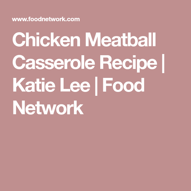 Chicken Meatball Casserole Recipe Katie Lee Pinterest