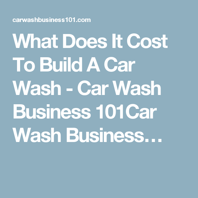 What Does It Cost To Build A Car Wash Car Wash Business 101car Wash Business Car Wash Business Car Wash Wash