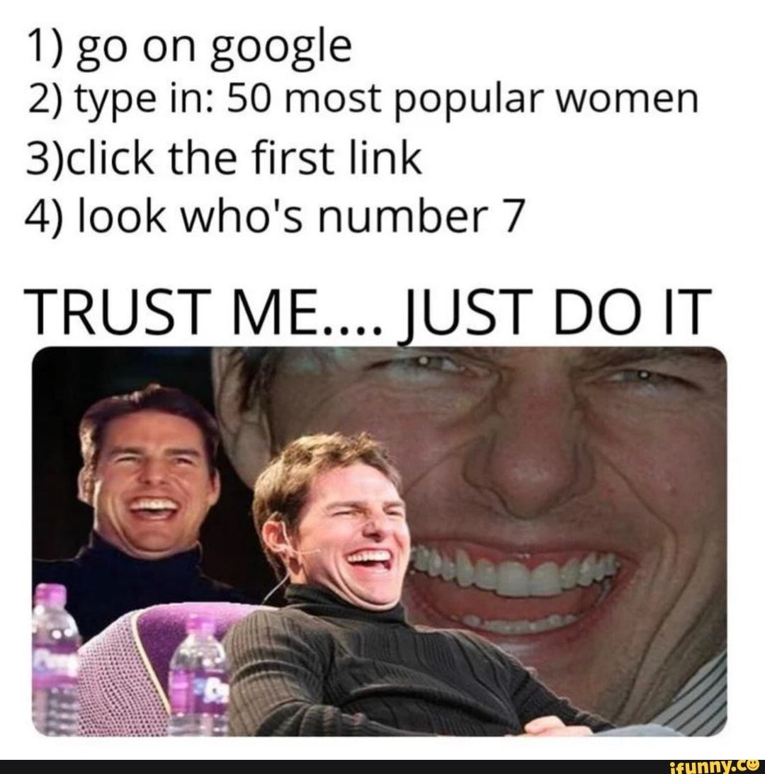 1 Go On Google 2 Type In 50 Most Popular Women 3 Click The First Link 4 Look Who S Number 7 Trust Me Ust Do It Ifunny Really Funny Memes Stupid Funny Memes Really Funny