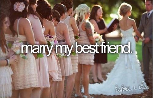 Marry my best friend...