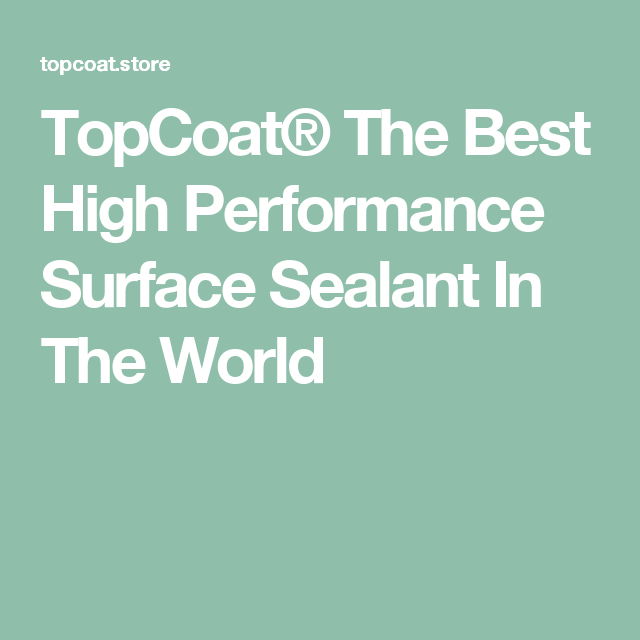 TopCoat® The Best High Performance Surface Sealant In The World