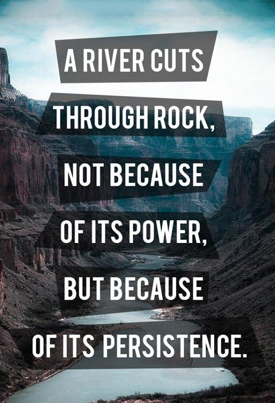 A River Cuts Through Rock, Not Because Of Its Power, But Because Of Its Persistence.                                                                                                                                                                                 More