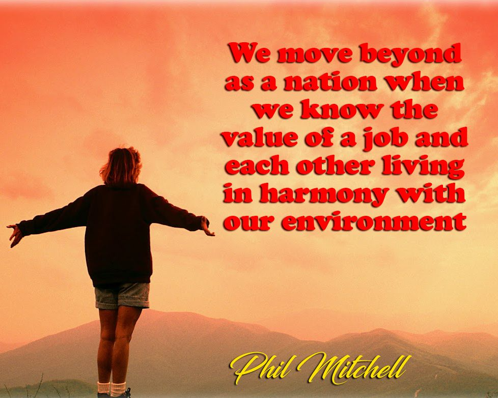 """""""We move Beyond as a nation when we know the value of a job and each other living in harmony with our environment"""" - Phil Mitchell  Politics Quote"""
