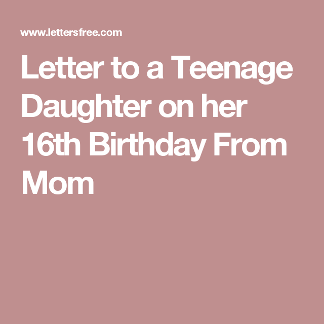 Letter To A Teenage Daughter On Her 16th Birthday From Mom Birthday Wishes For Mom Birthday Quotes For Daughter 16th Birthday Wishes