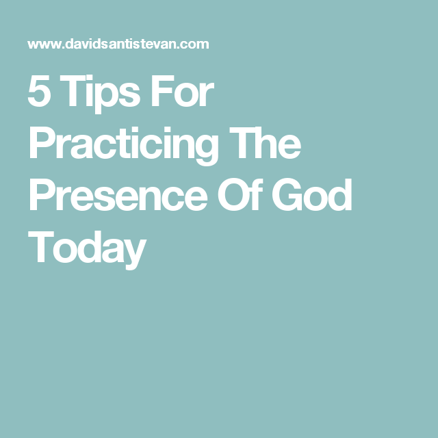 5 Tips For Practicing The Presence Of God Today