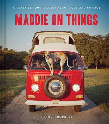 Maddie on Things: A Super Serious Project about Dogs and Physics. By: Theron Humphrey