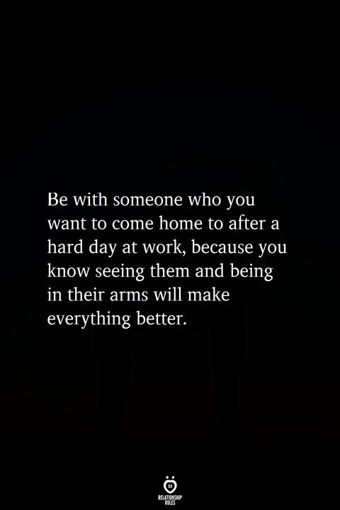 Be With Someone Who You Want To Come Home To After A Hard Day At Work Love Quotes For Him Relationship Quotes Inspirational Quotes