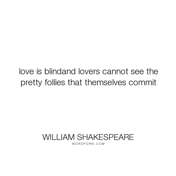 """William Shakespeare - """"love is blindand lovers cannot see the pretty follies that themselves commit"""". love"""