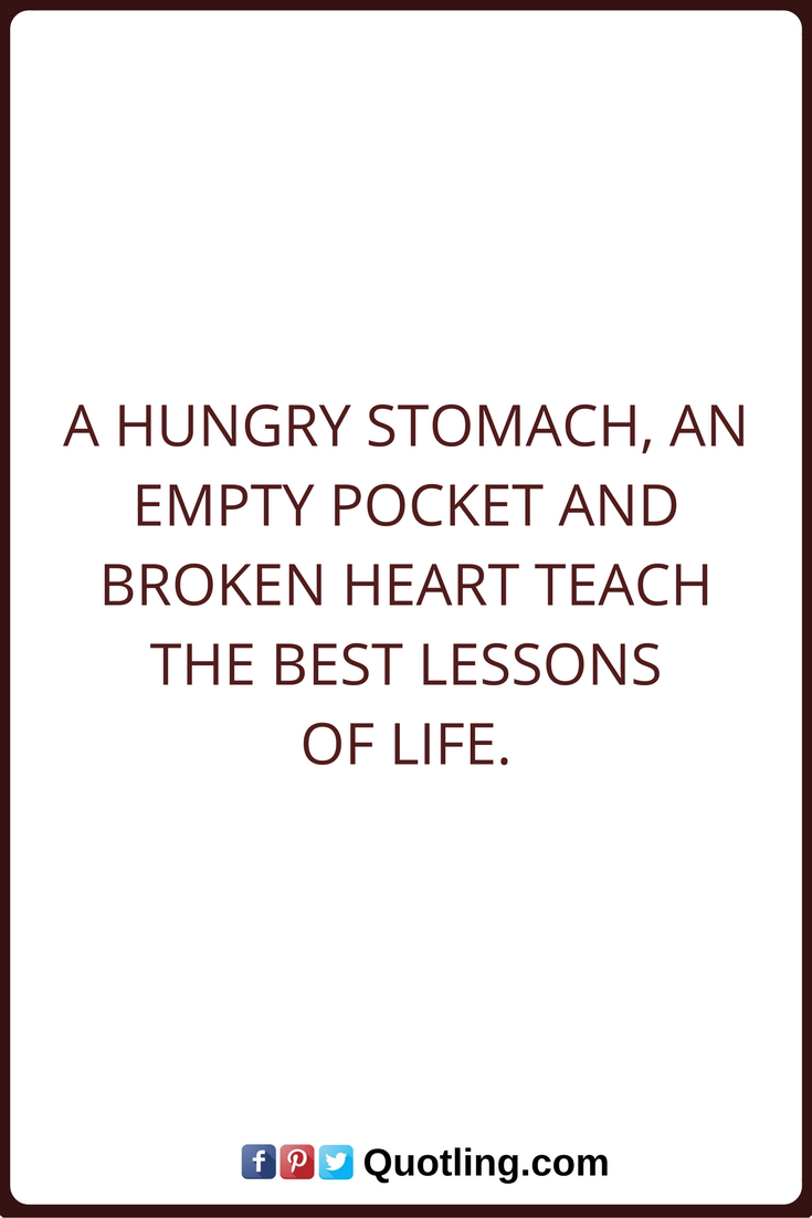 Life Lessons Quotes A Hungry Stomach An Empty Pocket And Broken Heart Teach The Best Lessons Of Life Life Lesson Quotes Lesson Quotes Quotes About Everything