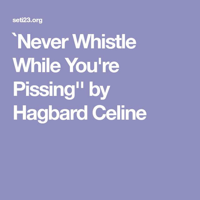 Never whistle while youre pissing