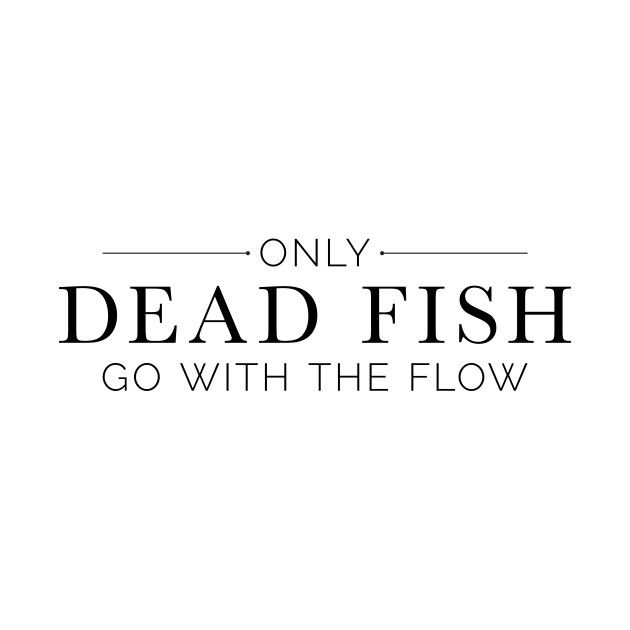 Only Dead Fish Go With The Flow In Black Text New Kickass