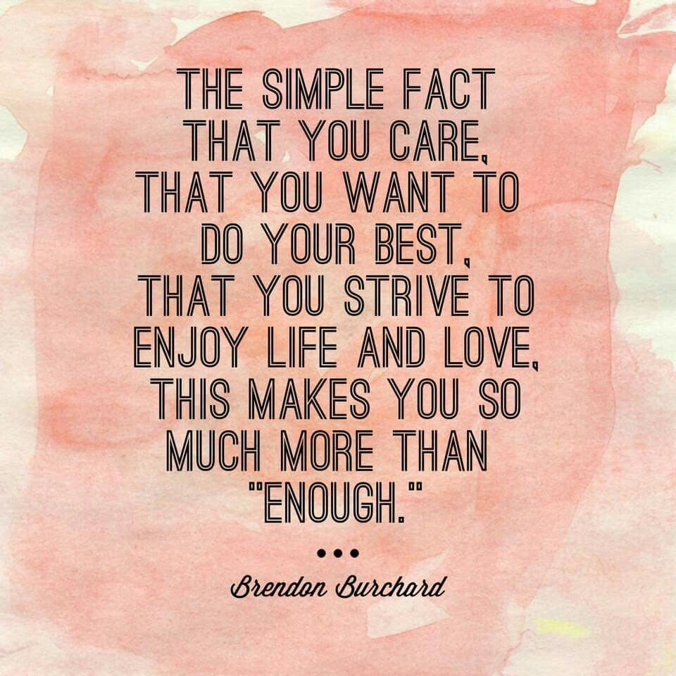 """The simple fact that you care, that you want to do your best, that you strive to enjoy life and love, this makes you so much more than """"enough."""" Believe it, darling."""