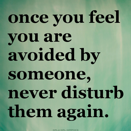 once you feel you are avoided by someone, never disturb them