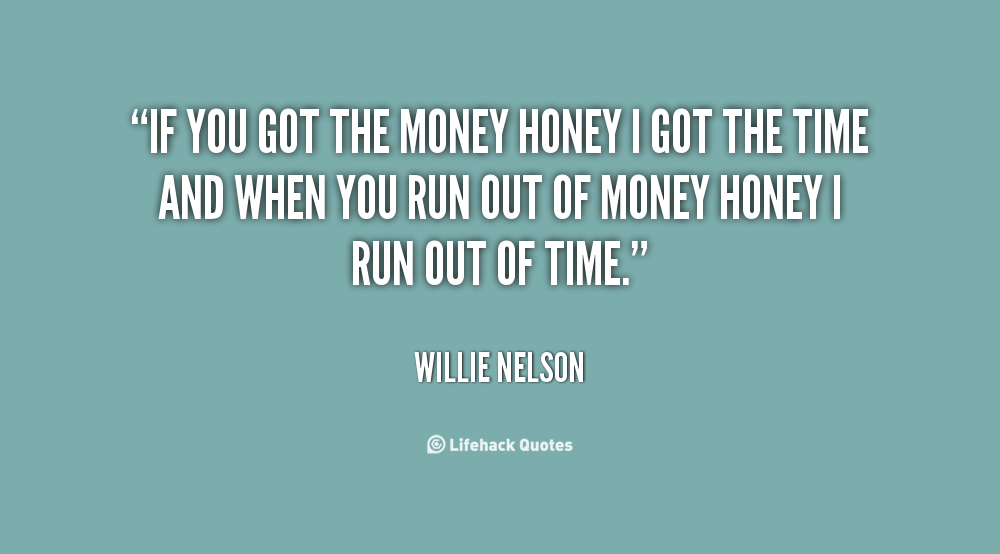If you got the money honey I got the time and when you run out of money honey... - Willie Nelson at Lifehack Quotes