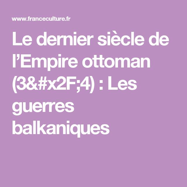 Les Guerres Balkaniques Ep 3 4 Le Dernier Siecle De L Empire Ottoman Guerres Empire Ottoman Guerre