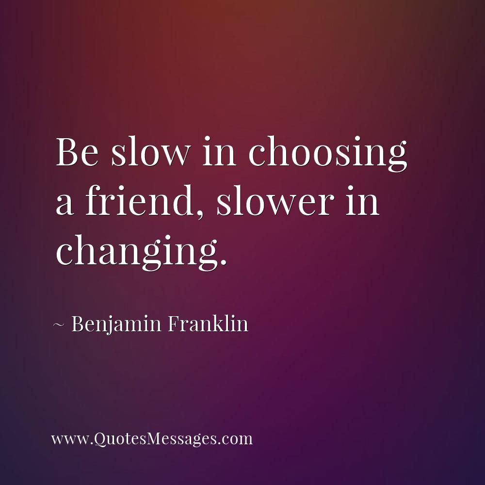 Be Slow In Choosing A Friend Slower In Changing Benjamin Franklin Quote Benjamin Franklin Quotes Inspirational Quotes Famous Inspirational Quotes