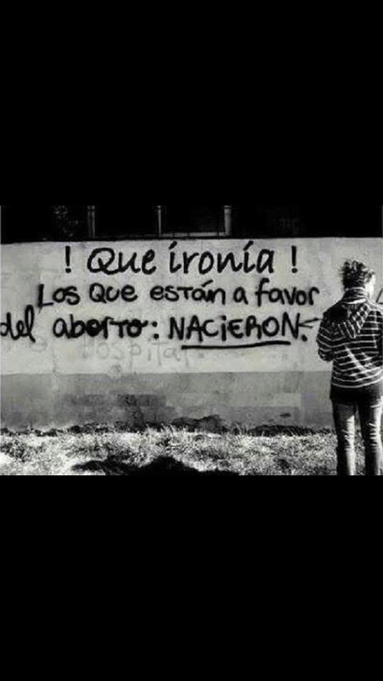 Que ironía, los que están a favor del aborto, NACIERON