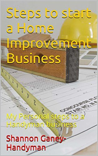 steps to start a home improvement business my personal steps to a
