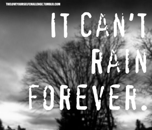 always remember this --> it can't rain forever.