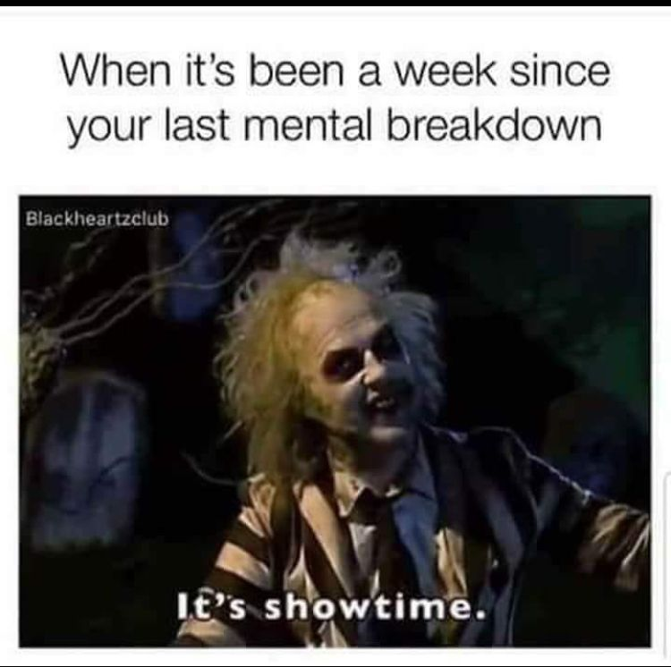 When It S Been A Week Since Your Last Mental Break Down It S Showtime Workplace Memes Work Humor Work Memes
