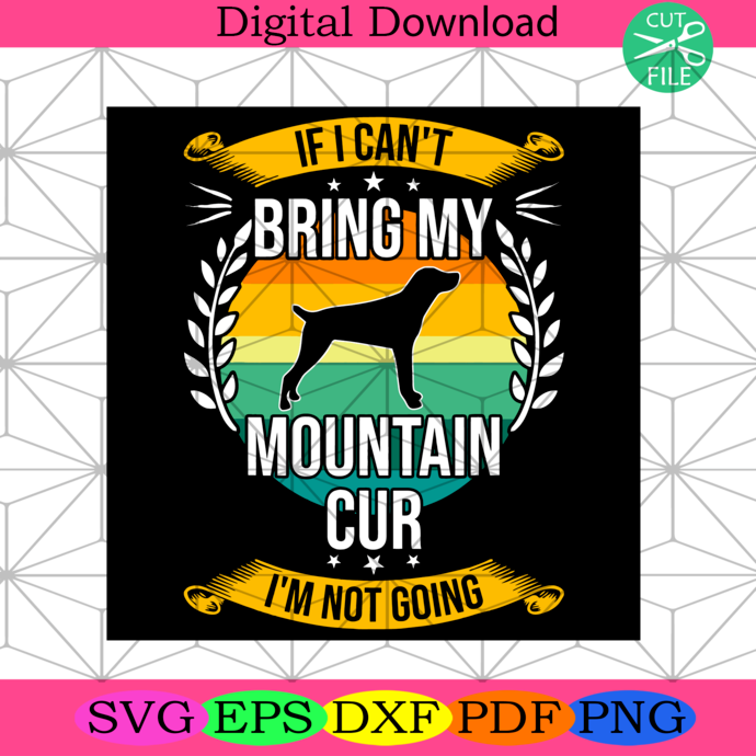 If I Cant Bring My Mountain Cur Im Not Going Trending Svg Dog Lover Dog Svg Mountain Cur Dog Dog Lovers Gift Mountain Cur Svg Mountai Photoshop Illustrator Diy Personalized Svg