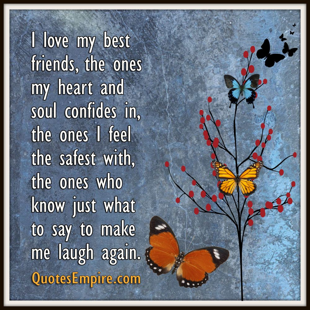 I love my best friends, the ones my heart and soul confides in, the ones I feel the safest with, the ones who know just what to say to make me laugh again.