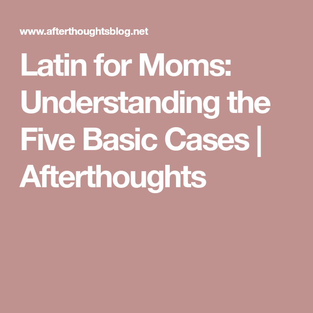 latin for moms  understanding the five basic cases