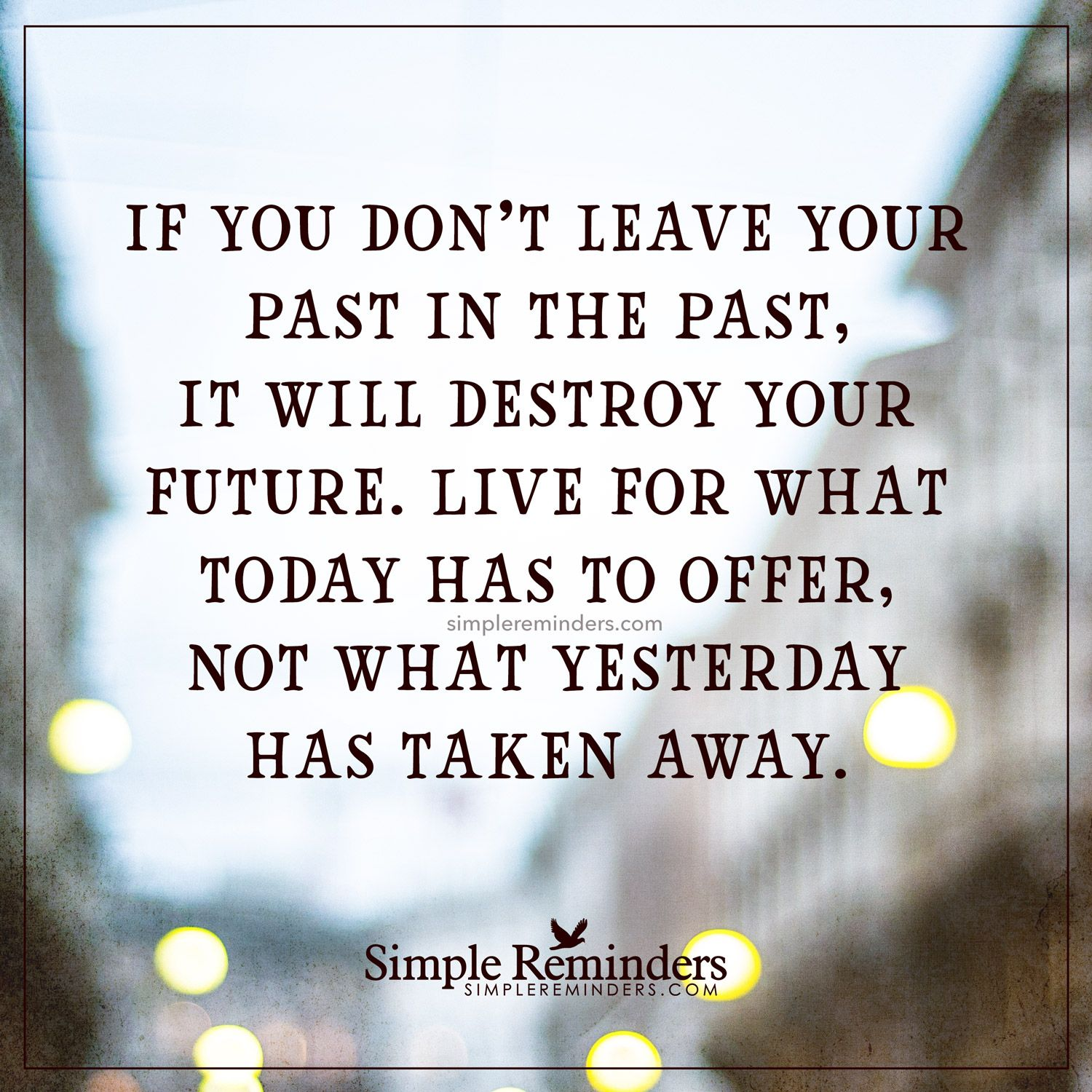 Leave Your Past In The Past By Unknown Author Past Quotes Simple Reminders Inspirational Life Lessons