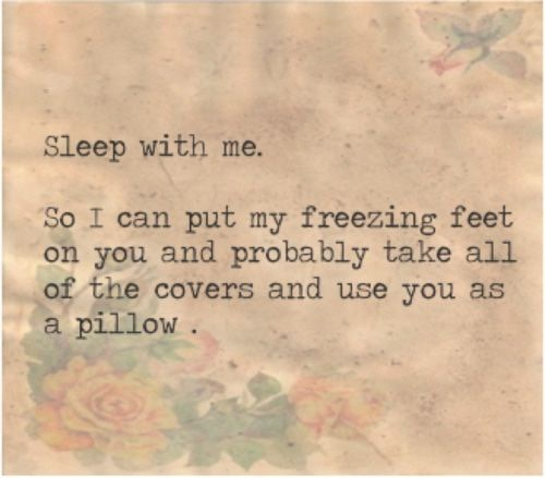 "lovelustquotes: ""Sleep with me. So I can put my freezing feet on you and probably take all of the covers and use you as a pillow  """