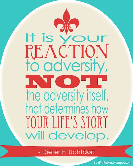 """""""It is your reaction to adversity, not the adversity itself, that determines how your life's story will develop."""" Dieter F. Uchtdorf to the Young Women. LDS General Conference. Free LDS Printables."""