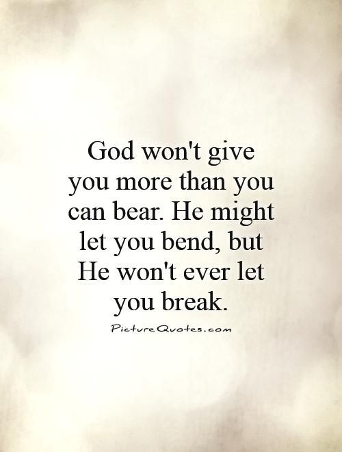 God Wont Give You More Than You Can Bear He Might Let You Bend