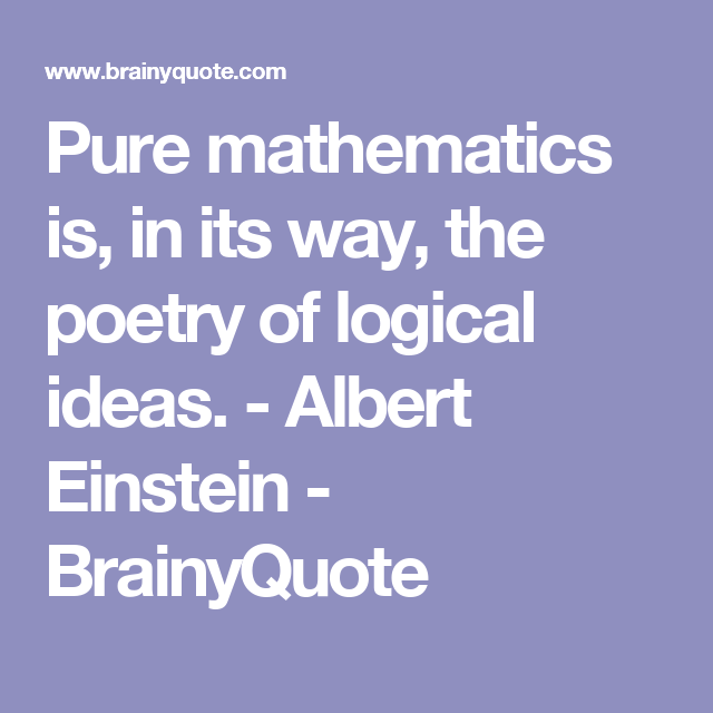 Pure mathematics is, in its way, the poetry of logical ideas. - Albert Einstein - BrainyQuote