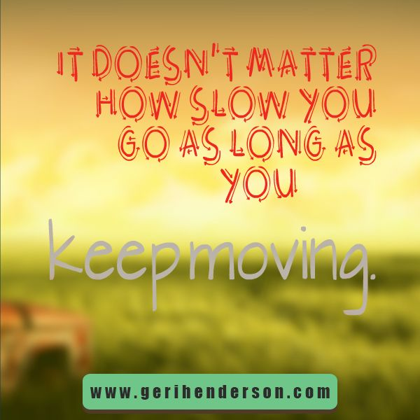 It Doesn't Matter How Slow You Go As Long As You Keep