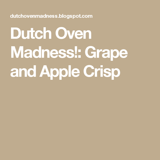 Dutch Oven Madness!: Grape and Apple Crisp