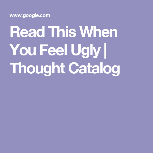 Read This When You Feel Ugly | Thought Catalog