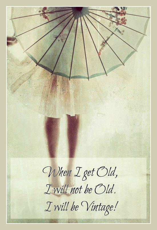 When I get Old, I will not be Old. I will be Vintage!