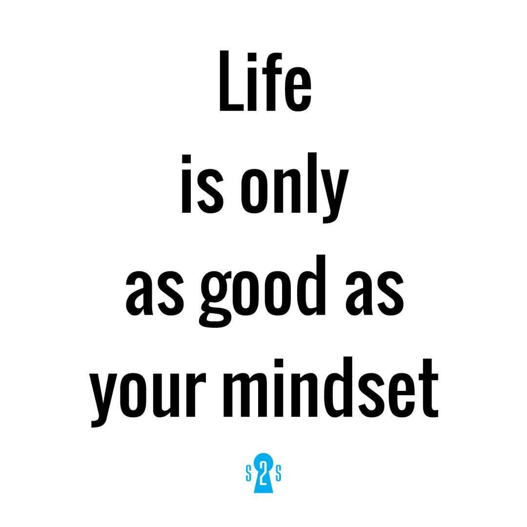 Life is only as good as your mindset